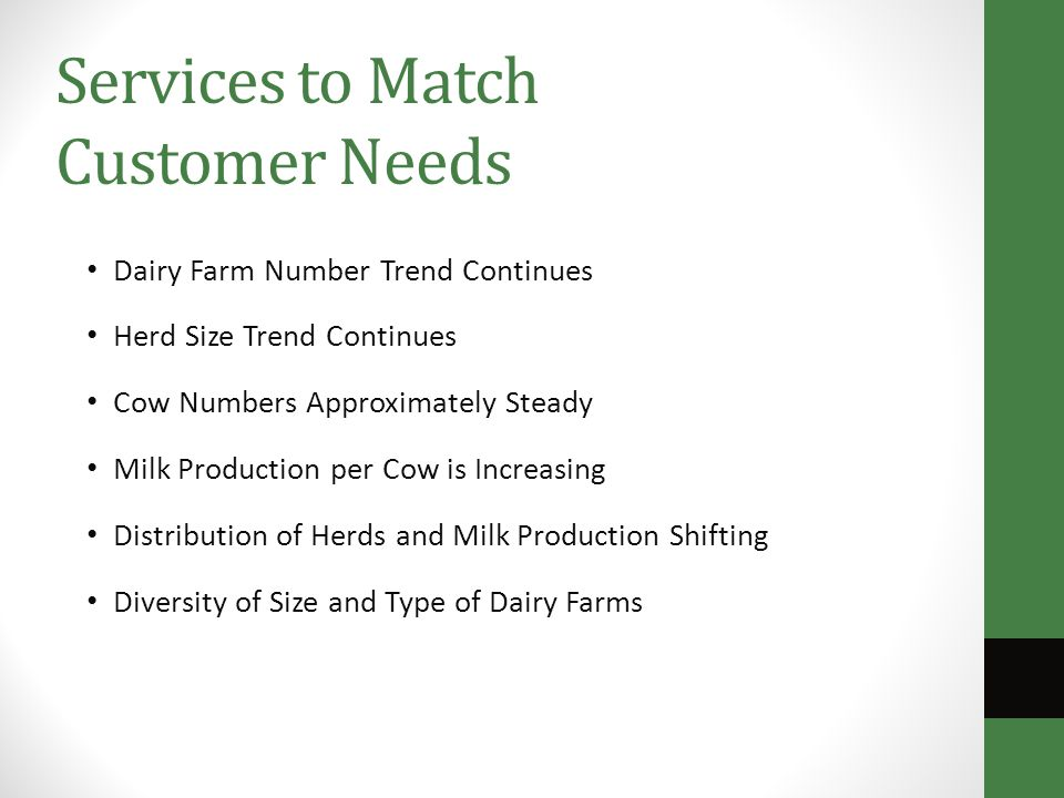 Services to Match Customer Needs Dairy Farm Number Trend Continues Herd Size Trend Continues Cow Numbers Approximately Steady Milk Production per Cow is Increasing Distribution of Herds and Milk Production Shifting Diversity of Size and Type of Dairy Farms