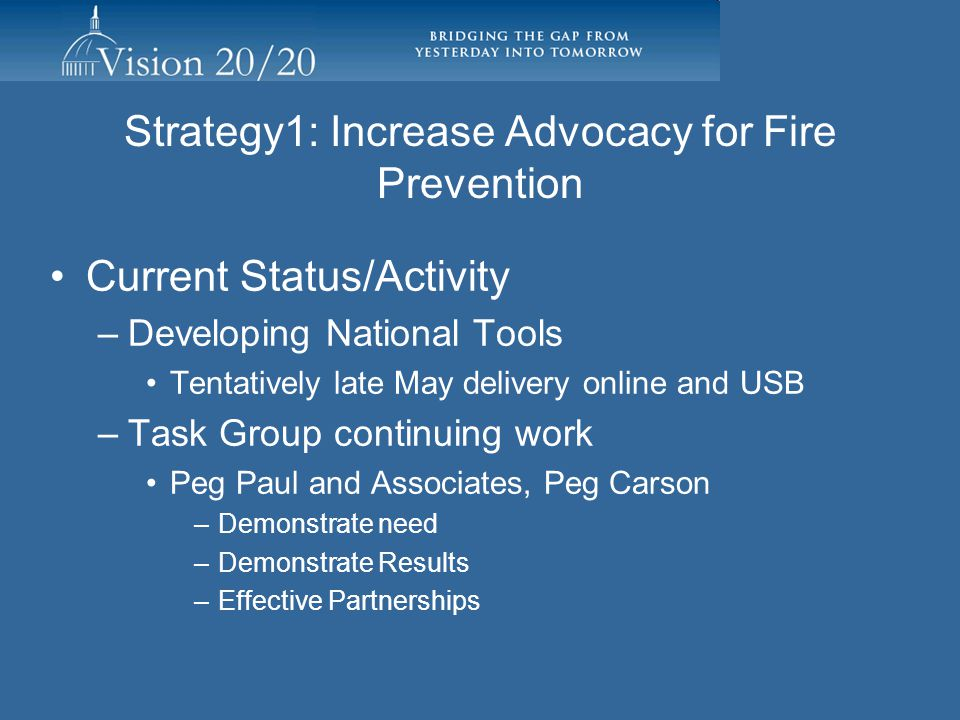 Strategy 1: Increase Advocacy for Fire Prevention Document and communicate the magnitude of the nation's fire problem and the benefit of prevention activities to decision makers Improve and support data collection systems Develop a current national fire prevention research agenda Advocate for increased focus and leadership of the US Fire Administration Develop a clearinghouse for prevention activities, resources, and best practices Increase awareness of the economic impact of fire loss Facilitating Individuals/Organizations: Alan Perdue, IAFC Fire and Life Safety Section