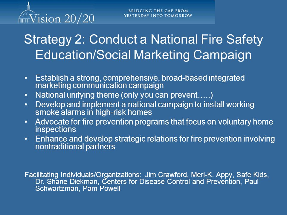 Strategy1: Increase Advocacy for Fire Prevention Current Status/Activity –Developing National Tools Tentatively late May delivery online and USB –Task Group continuing work Peg Paul and Associates, Peg Carson –Demonstrate need –Demonstrate Results –Effective Partnerships