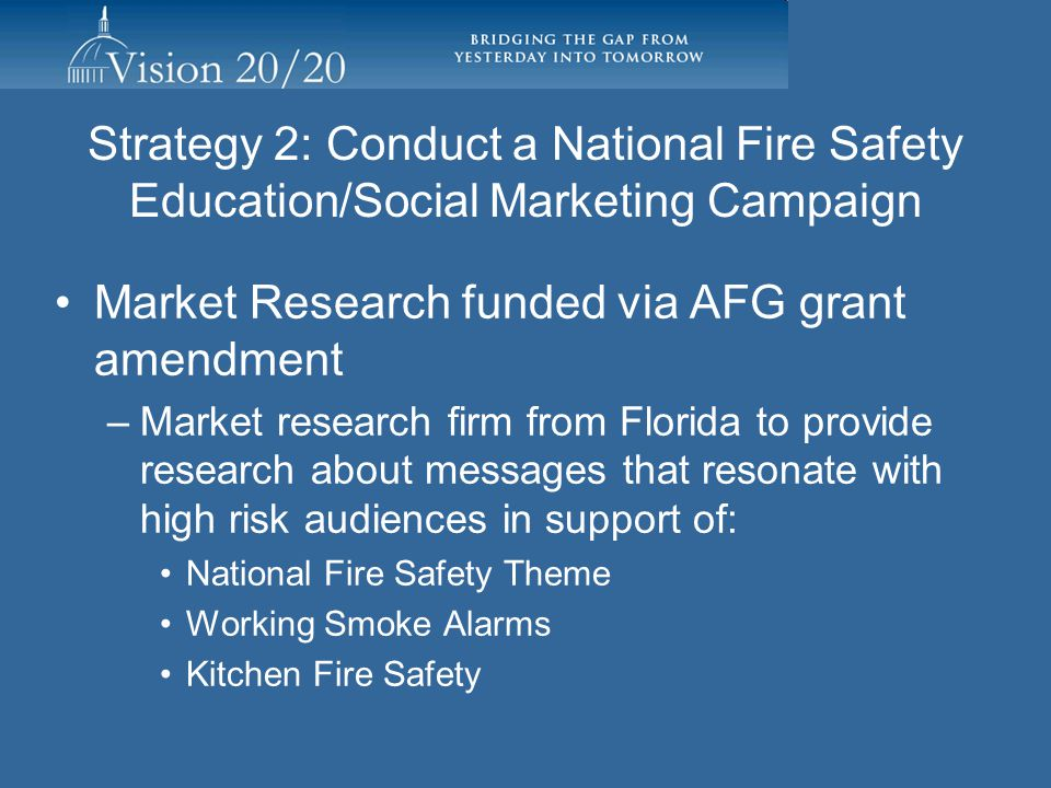 Strategy 2: Conduct a National Fire Safety Education/Social Marketing Campaign Current Status/Activity –Firehouse Expo 2010 in July in Baltimore –Report distributed to Task Group members – available at www.strategicfire.org –Production of proposal for market research Pam Powell –Literature review complete –RFI complete vendor selected