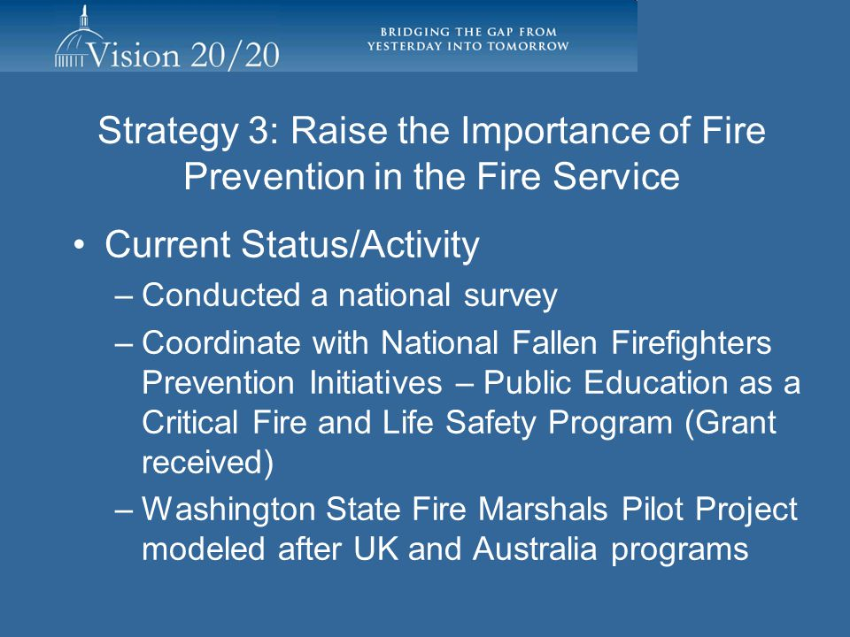 Strategy 3: Raise the Importance of Fire Prevention in the Fire Service Embed the value of fire prevention within the fire service Enhance recruitment, training and education practices in fire departments Recognize and reward successful fire prevention activities internally and externally Facilitating Individuals/Organizations: Bill Kehoe, Institution of Fire Engineers, US Branch, Victor Stagnaro, National Fallen Firefighters Foundation