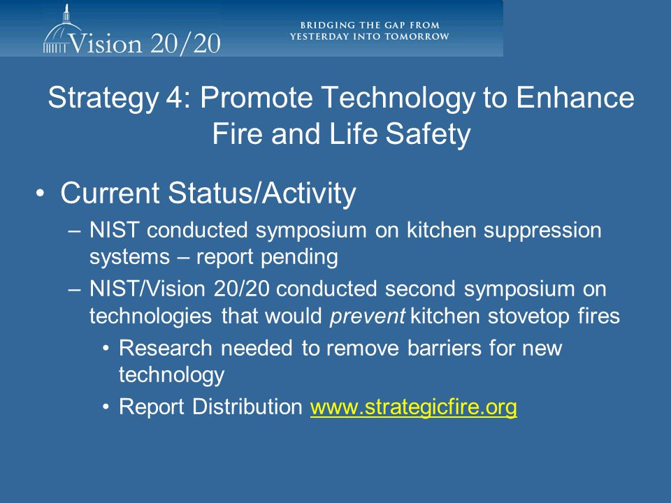 Strategy 4: Promote Technology to Enhance Fire and Life Safety Actively explore ways to identify and utilize the latest technology to push the education and code message Develop complete strategies for introducing new fire and burn prevention technologies to consumers Facilitating Individuals/Organizations: Dan Madrzykowski, National Institute of Standards and Technology, Building and Fire Research Laboratory, Mike Love, Montgomery County MD retired