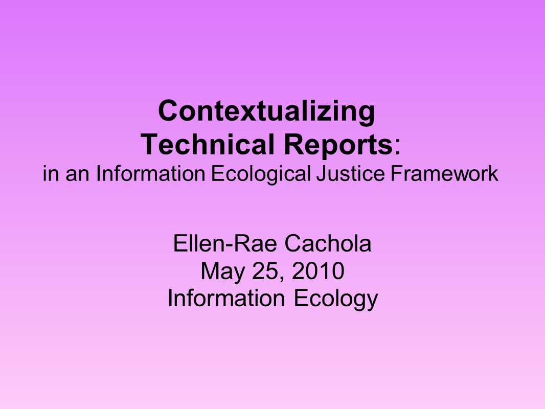 Contextualizing Technical Reports: in an Information Ecological Justice Framework Ellen-Rae Cachola May 25, 2010 Information Ecology
