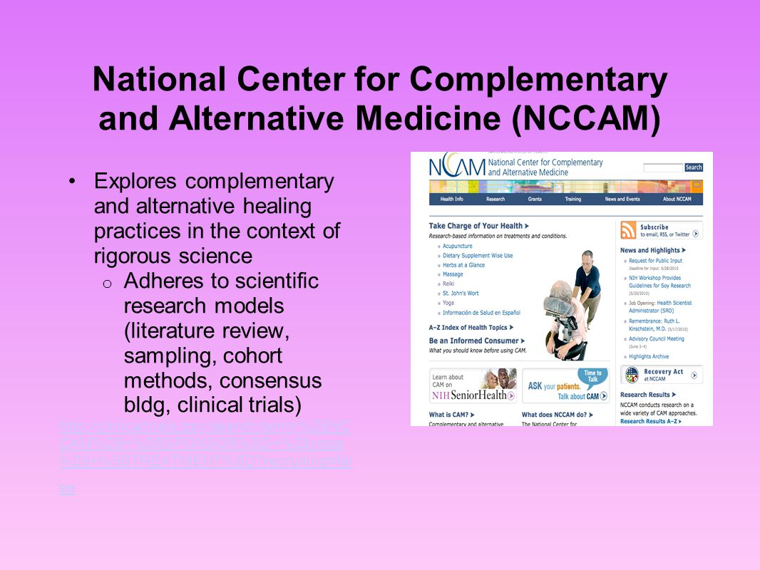 National Center for Complementary and Alternative Medicine (NCCAM) Explores complementary and alternative healing practices in the context of rigorous