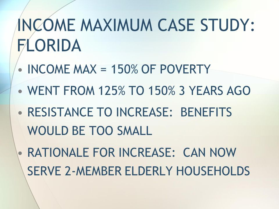INCOME MAXIMUM CASE STUDY: FLORIDA INCOME MAX = 150% OF POVERTY WENT FROM 125% TO 150% 3 YEARS AGO RESISTANCE TO INCREASE: BENEFITS WOULD BE TOO SMALL RATIONALE FOR INCREASE: CAN NOW SERVE 2-MEMBER ELDERLY HOUSEHOLDS