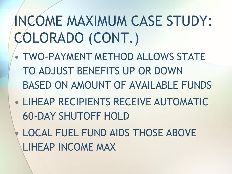 INCOME MAXIMUM CASE STUDY: COLORADO (CONT.) TWO-PAYMENT METHOD ALLOWS STATE TO ADJUST BENEFITS UP OR DOWN BASED ON AMOUNT OF AVAILABLE FUNDS LIHEAP RECIPIENTS RECEIVE AUTOMATIC 60-DAY SHUTOFF HOLD LOCAL FUEL FUND AIDS THOSE ABOVE LIHEAP INCOME MAX