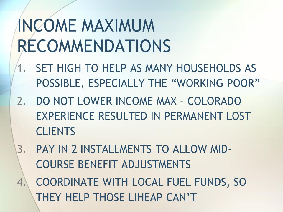 INCOME MAXIMUM RECOMMENDATIONS 1.SET HIGH TO HELP AS MANY HOUSEHOLDS AS POSSIBLE, ESPECIALLY THE WORKING POOR 2.DO NOT LOWER INCOME MAX – COLORADO EXPERIENCE RESULTED IN PERMANENT LOST CLIENTS 3.PAY IN 2 INSTALLMENTS TO ALLOW MID- COURSE BENEFIT ADJUSTMENTS 4.COORDINATE WITH LOCAL FUEL FUNDS, SO THEY HELP THOSE LIHEAP CAN'T