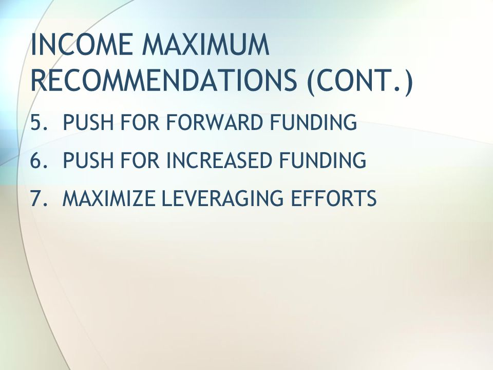 INCOME MAXIMUM RECOMMENDATIONS (CONT.) 5. PUSH FOR FORWARD FUNDING 6.