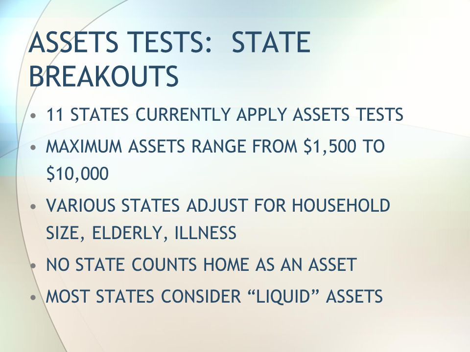 ASSETS TESTS: STATE BREAKOUTS 11 STATES CURRENTLY APPLY ASSETS TESTS MAXIMUM ASSETS RANGE FROM $1,500 TO $10,000 VARIOUS STATES ADJUST FOR HOUSEHOLD SIZE, ELDERLY, ILLNESS NO STATE COUNTS HOME AS AN ASSET MOST STATES CONSIDER LIQUID ASSETS