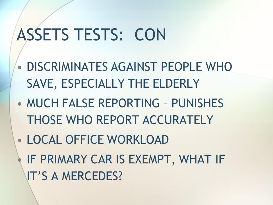 ASSETS TESTS: CON DISCRIMINATES AGAINST PEOPLE WHO SAVE, ESPECIALLY THE ELDERLY MUCH FALSE REPORTING – PUNISHES THOSE WHO REPORT ACCURATELY LOCAL OFFICE WORKLOAD IF PRIMARY CAR IS EXEMPT, WHAT IF IT'S A MERCEDES