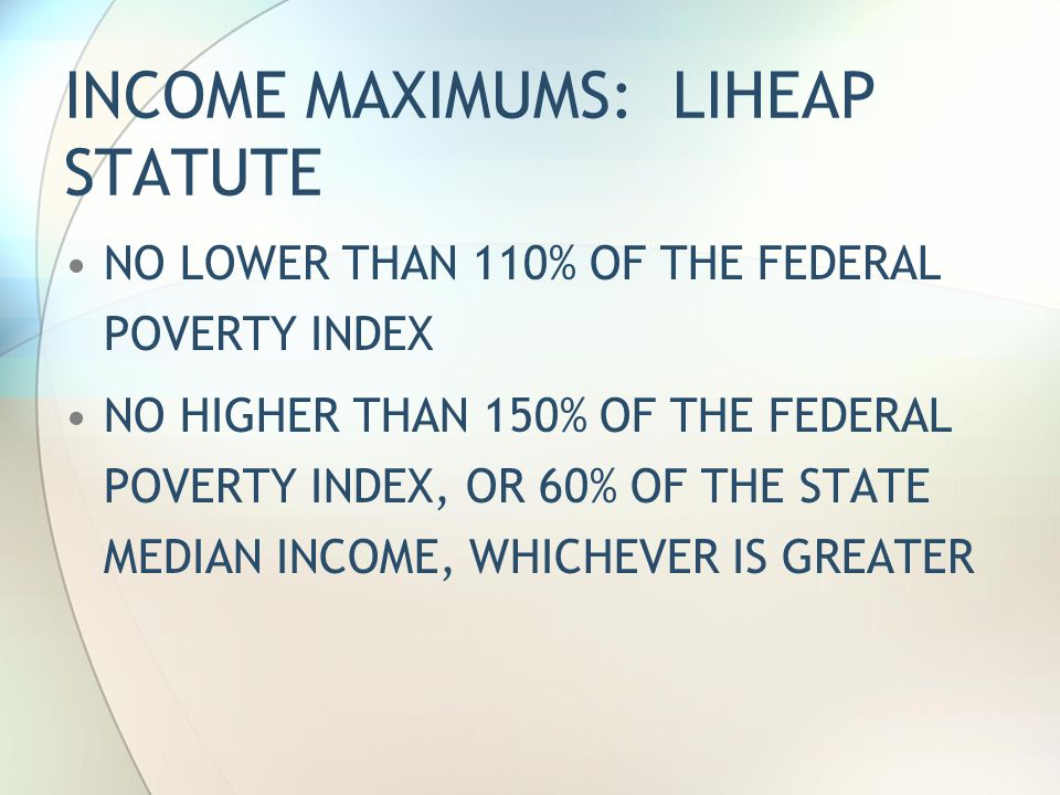 INCOME MAXIMUMS: LIHEAP STATUTE NO LOWER THAN 110% OF THE FEDERAL POVERTY INDEX NO HIGHER THAN 150% OF THE FEDERAL POVERTY INDEX, OR 60% OF THE STATE MEDIAN INCOME, WHICHEVER IS GREATER