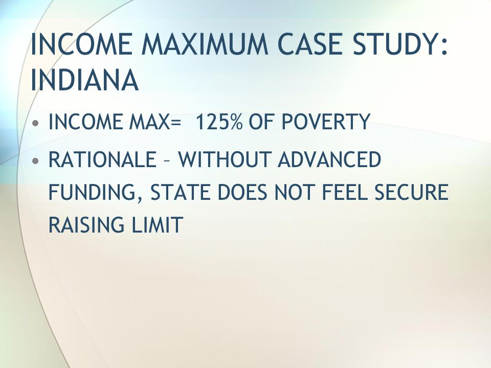 INCOME MAXIMUM CASE STUDY: INDIANA INCOME MAX= 125% OF POVERTY RATIONALE – WITHOUT ADVANCED FUNDING, STATE DOES NOT FEEL SECURE RAISING LIMIT