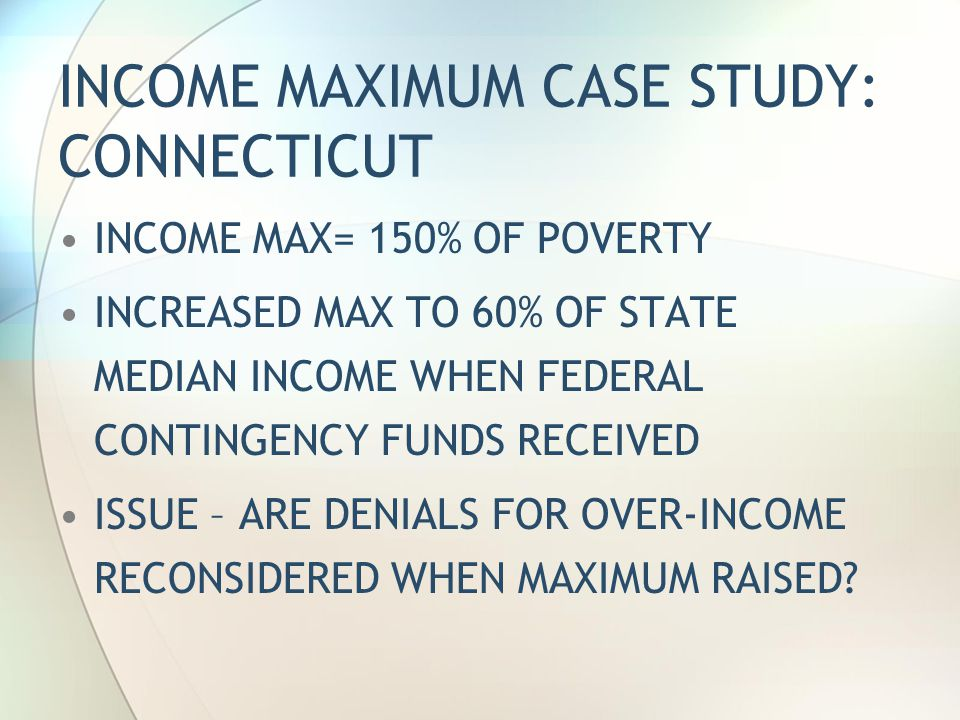 INCOME MAXIMUM CASE STUDY: CONNECTICUT INCOME MAX= 150% OF POVERTY INCREASED MAX TO 60% OF STATE MEDIAN INCOME WHEN FEDERAL CONTINGENCY FUNDS RECEIVED ISSUE – ARE DENIALS FOR OVER-INCOME RECONSIDERED WHEN MAXIMUM RAISED