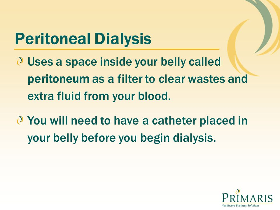 Peritoneal Dialysis Uses a space inside your belly called peritoneum as a filter to clear wastes and extra fluid from your blood. You will need to hav