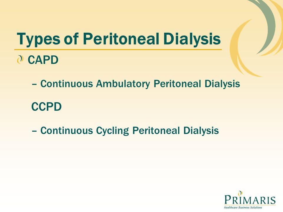 Types of Peritoneal Dialysis CAPD – Continuous Ambulatory Peritoneal Dialysis CCPD – Continuous Cycling Peritoneal Dialysis