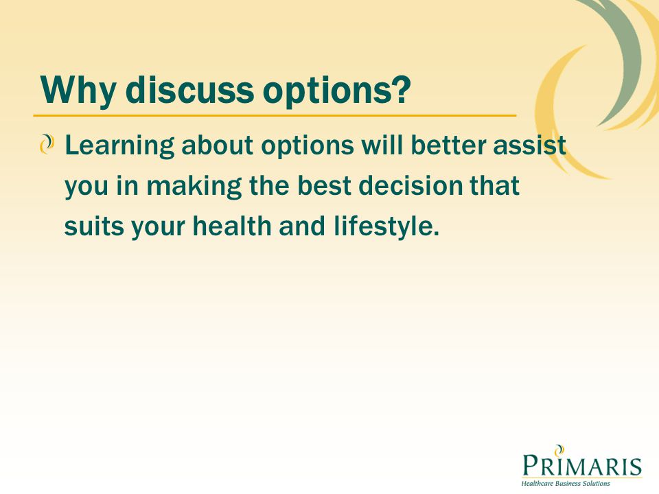 Learning about options will better assist you in making the best decision that suits your health and lifestyle. Why discuss options?