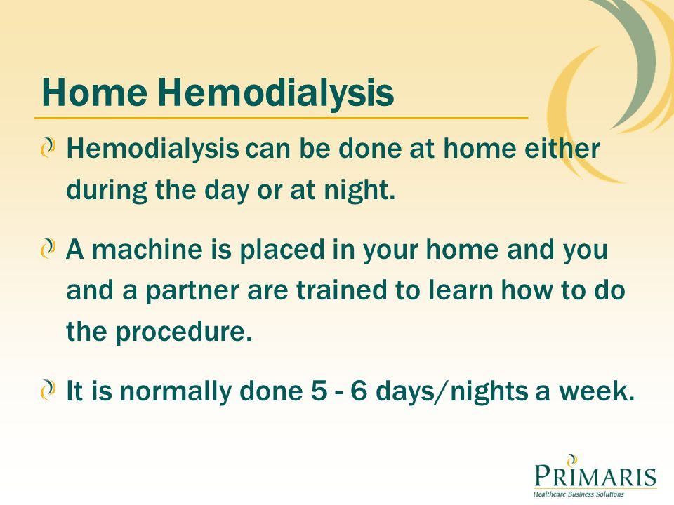 Home Hemodialysis Hemodialysis can be done at home either during the day or at night. A machine is placed in your home and you and a partner are train