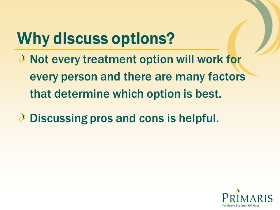 Not every treatment option will work for every person and there are many factors that determine which option is best. Discussing pros and cons is help