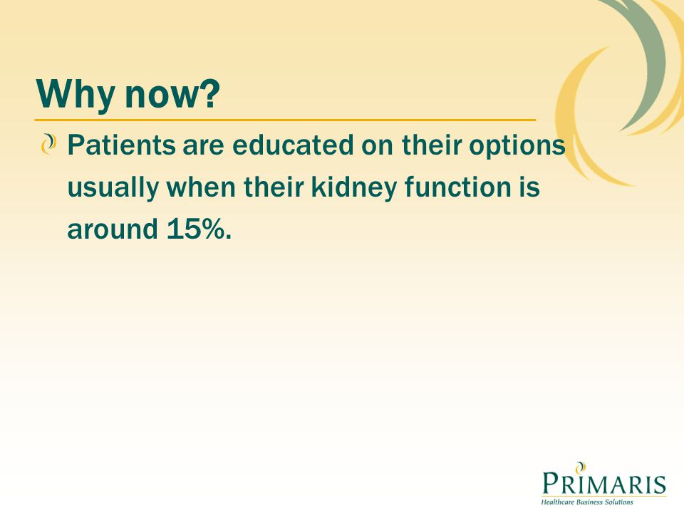 Why now? Patients are educated on their options usually when their kidney function is around 15%.