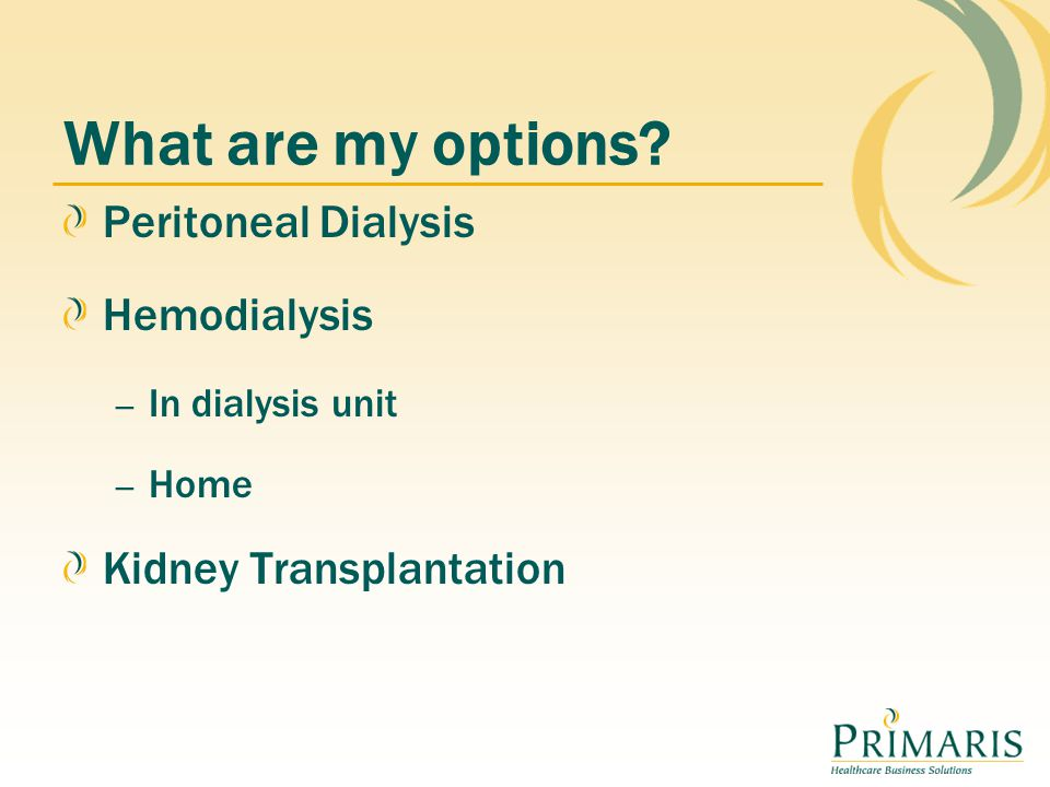 Peritoneal Dialysis Hemodialysis – In dialysis unit – Home Kidney Transplantation What are my options?