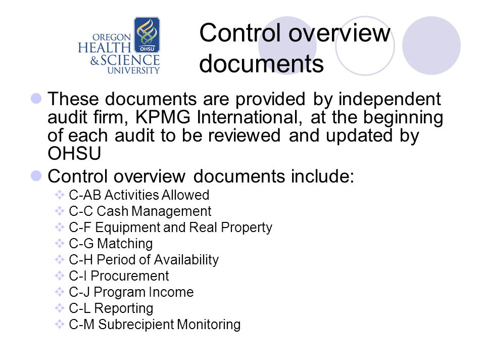 Control overview documents These documents are provided by independent audit firm, KPMG International, at the beginning of each audit to be reviewed and updated by OHSU Control overview documents include:  C-AB Activities Allowed  C-C Cash Management  C-F Equipment and Real Property  C-G Matching  C-H Period of Availability  C-I Procurement  C-J Program Income  C-L Reporting  C-M Subrecipient Monitoring