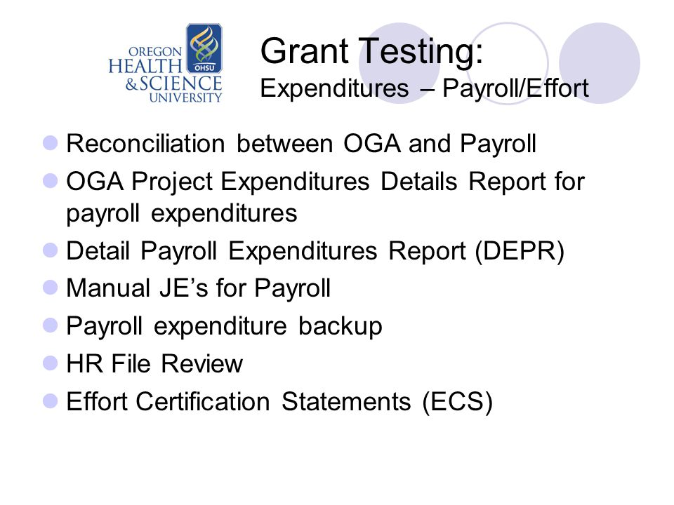 Grant Testing: Expenditures – Payroll/Effort Reconciliation between OGA and Payroll OGA Project Expenditures Details Report for payroll expenditures Detail Payroll Expenditures Report (DEPR) Manual JE's for Payroll Payroll expenditure backup HR File Review Effort Certification Statements (ECS)