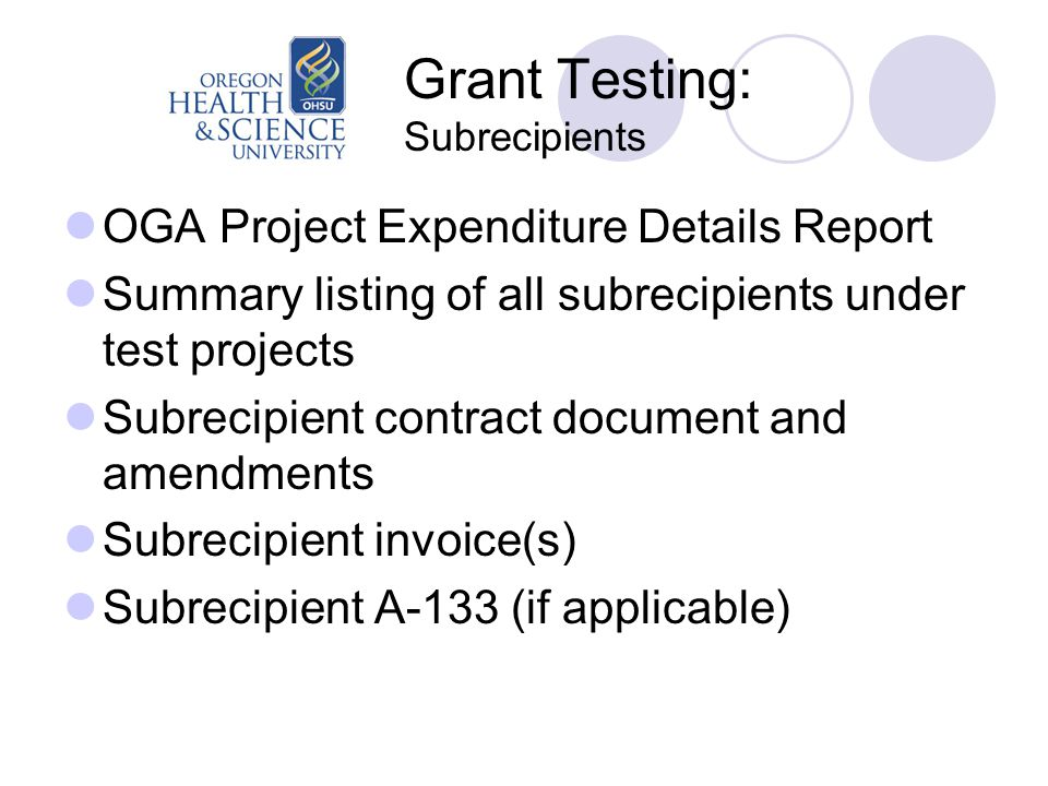 Grant Testing: Subrecipients OGA Project Expenditure Details Report Summary listing of all subrecipients under test projects Subrecipient contract document and amendments Subrecipient invoice(s) Subrecipient A-133 (if applicable)