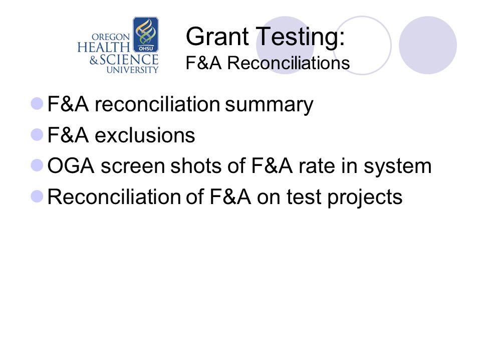 Grant Testing: F&A Reconciliations F&A reconciliation summary F&A exclusions OGA screen shots of F&A rate in system Reconciliation of F&A on test projects