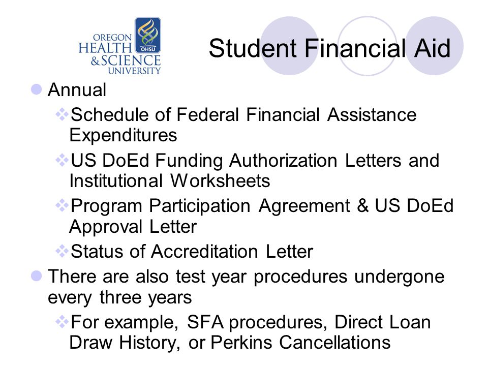 Student Financial Aid Annual  Schedule of Federal Financial Assistance Expenditures  US DoEd Funding Authorization Letters and Institutional Worksheets  Program Participation Agreement & US DoEd Approval Letter  Status of Accreditation Letter There are also test year procedures undergone every three years  For example, SFA procedures, Direct Loan Draw History, or Perkins Cancellations
