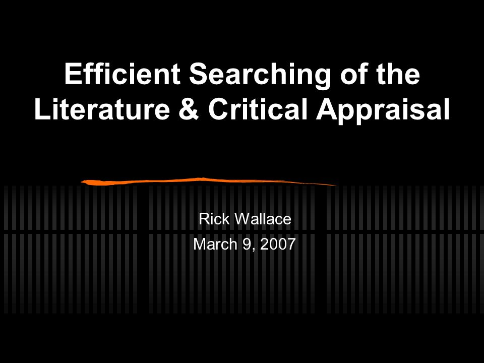 Efficient Searching of the Literature & Critical Appraisal Rick Wallace March 9, 2007