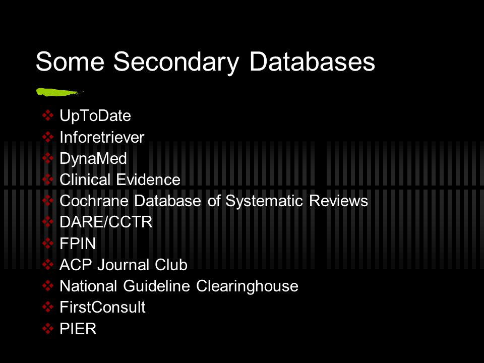 Some Secondary Databases  UpToDate  Inforetriever  DynaMed  Clinical Evidence  Cochrane Database of Systematic Reviews  DARE/CCTR  FPIN  ACP Journal Club  National Guideline Clearinghouse  FirstConsult  PIER