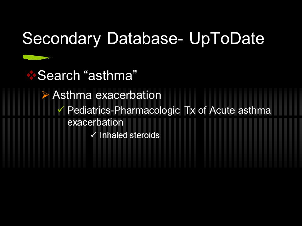 Secondary Database- UpToDate  Search asthma  Asthma exacerbation Pediatrics-Pharmacologic Tx of Acute asthma exacerbation Inhaled steroids