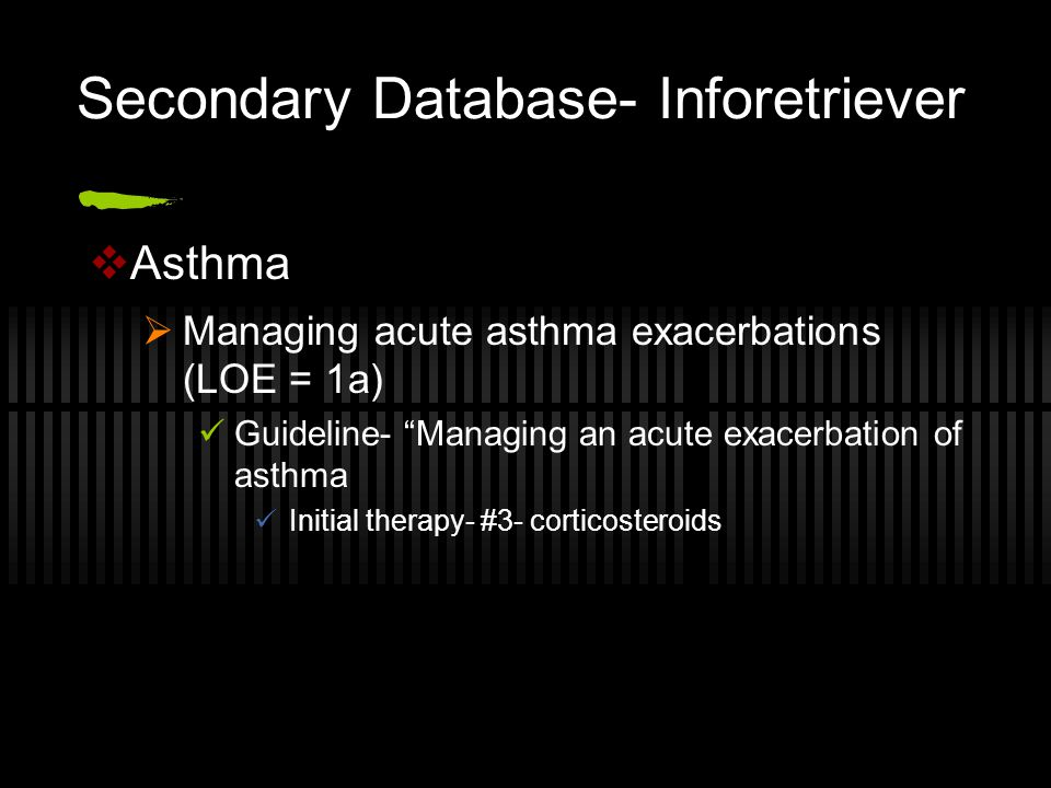 Secondary Database- Inforetriever  Asthma  Managing acute asthma exacerbations (LOE = 1a) Guideline- Managing an acute exacerbation of asthma Initial therapy- #3- corticosteroids