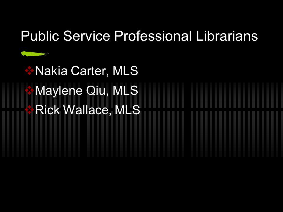 Public Service Professional Librarians  Nakia Carter, MLS  Maylene Qiu, MLS  Rick Wallace, MLS