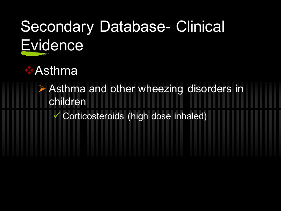 Secondary Database- Clinical Evidence  Asthma  Asthma and other wheezing disorders in children Corticosteroids (high dose inhaled)