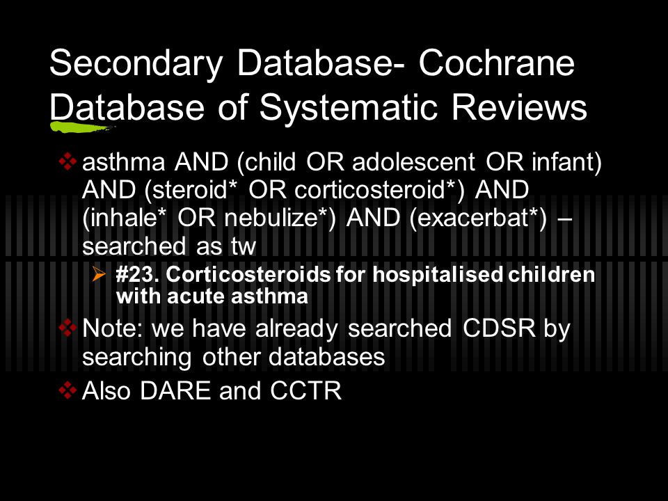 Secondary Database- Cochrane Database of Systematic Reviews  asthma AND (child OR adolescent OR infant) AND (steroid* OR corticosteroid*) AND (inhale* OR nebulize*) AND (exacerbat*) – searched as tw  #23.