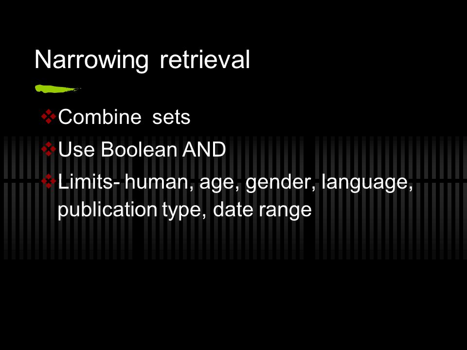 Narrowing retrieval  Combine sets  Use Boolean AND  Limits- human, age, gender, language, publication type, date range