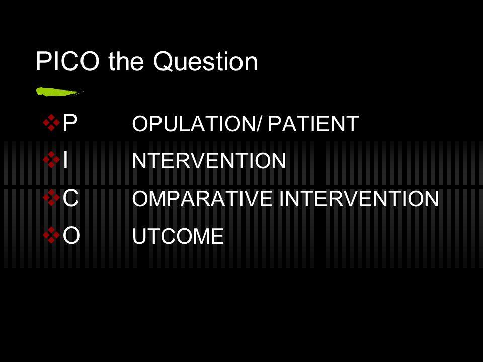 PICO the Question  P OPULATION/ PATIENT  I NTERVENTION  C OMPARATIVE INTERVENTION  O UTCOME