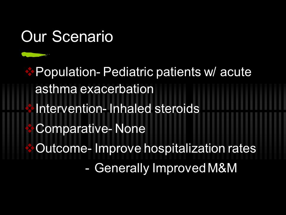 Our Scenario  Population- Pediatric patients w/ acute asthma exacerbation  Intervention- Inhaled steroids  Comparative- None  Outcome- Improve hospitalization rates -Generally Improved M&M