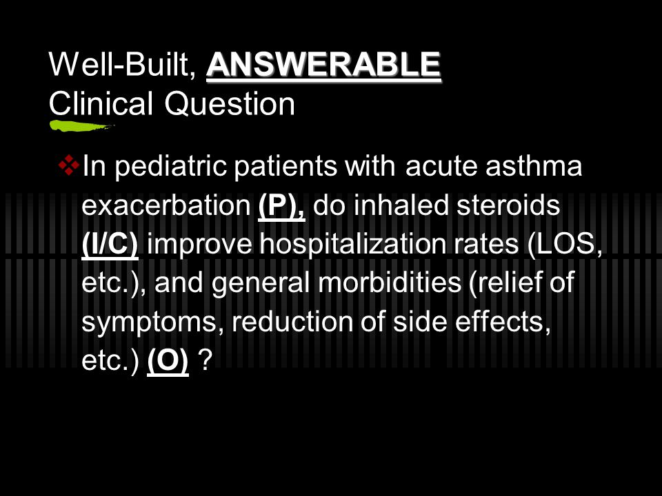 ANSWERABLE Well-Built, ANSWERABLE Clinical Question  In pediatric patients with acute asthma exacerbation (P), do inhaled steroids (I/C) improve hospitalization rates (LOS, etc.), and general morbidities (relief of symptoms, reduction of side effects, etc.) (O)