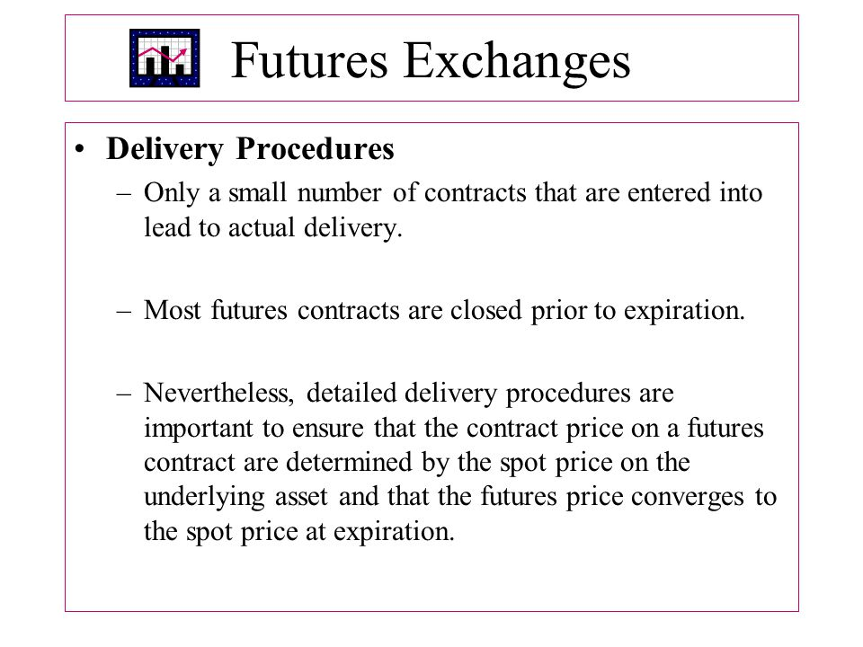 Futures Exchanges Delivery Procedures –Only a small number of contracts that are entered into lead to actual delivery.