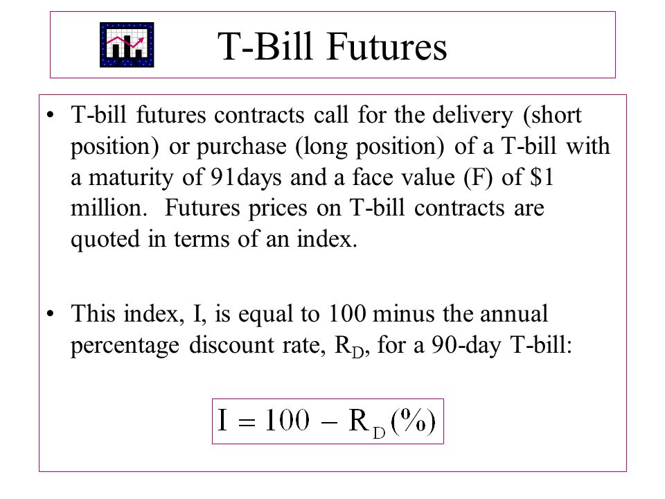 T ‑ Bill Futures T ‑ bill futures contracts call for the delivery (short position) or purchase (long position) of a T ‑ bill with a maturity of 91days and a face value (F) of $1 million.