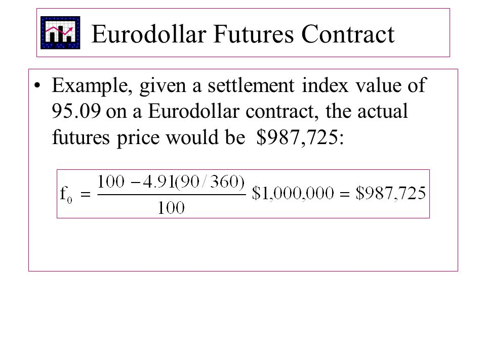 Eurodollar Futures Contract Example, given a settlement index value of 95.09 on a Eurodollar contract, the actual futures price would be $987,725: