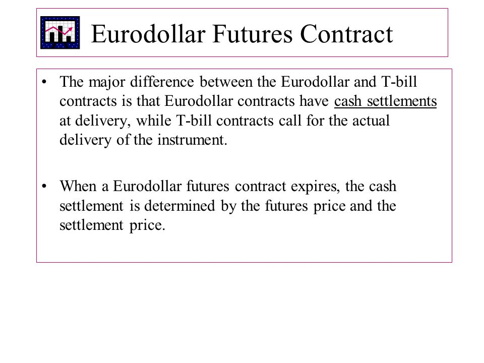 Eurodollar Futures Contract The major difference between the Eurodollar and T ‑ bill contracts is that Eurodollar contracts have cash settlements at delivery, while T ‑ bill contracts call for the actual delivery of the instrument.