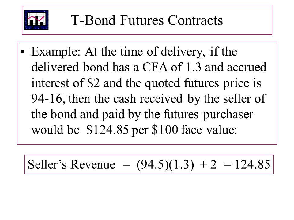T ‑ Bond Futures Contracts Example: At the time of delivery, if the delivered bond has a CFA of 1.3 and accrued interest of $2 and the quoted futures price is 94-16, then the cash received by the seller of the bond and paid by the futures purchaser would be $124.85 per $100 face value: Seller's Revenue = (94.5)(1.3) + 2 = 124.85