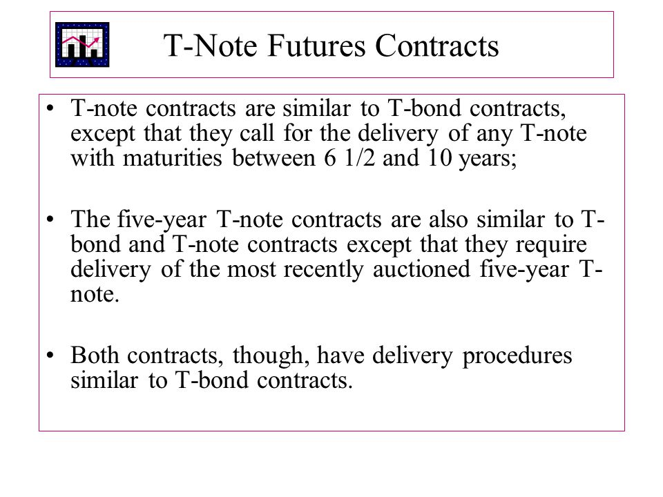 T ‑ Note Futures Contracts T ‑ note contracts are similar to T-bond contracts, except that they call for the delivery of any T ‑ note with maturities between 6 1/2 and 10 years; The five-year T-note contracts are also similar to T- bond and T-note contracts except that they require delivery of the most recently auctioned five-year T- note.