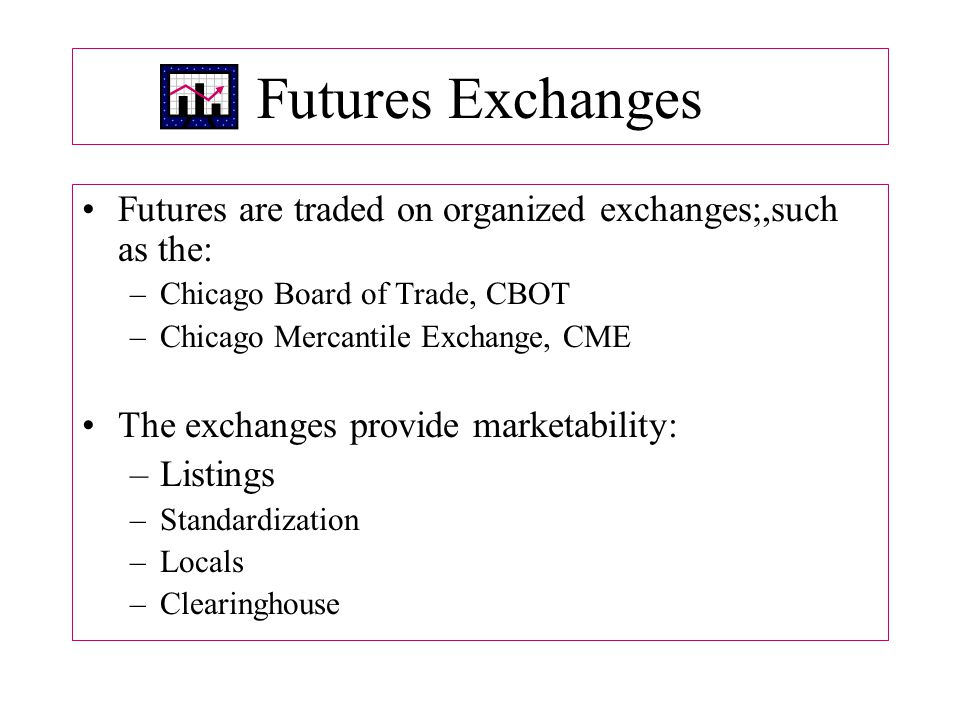 Futures Exchanges Futures are traded on organized exchanges;,such as the: –Chicago Board of Trade, CBOT –Chicago Mercantile Exchange, CME The exchanges provide marketability: –Listings –Standardization –Locals –Clearinghouse