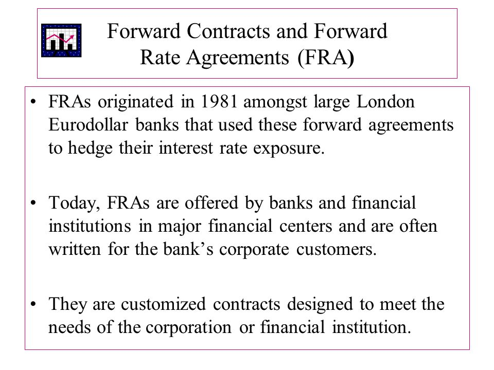 Forward Contracts and Forward Rate Agreements (FRA) FRAs originated in 1981 amongst large London Eurodollar banks that used these forward agreements to hedge their interest rate exposure.