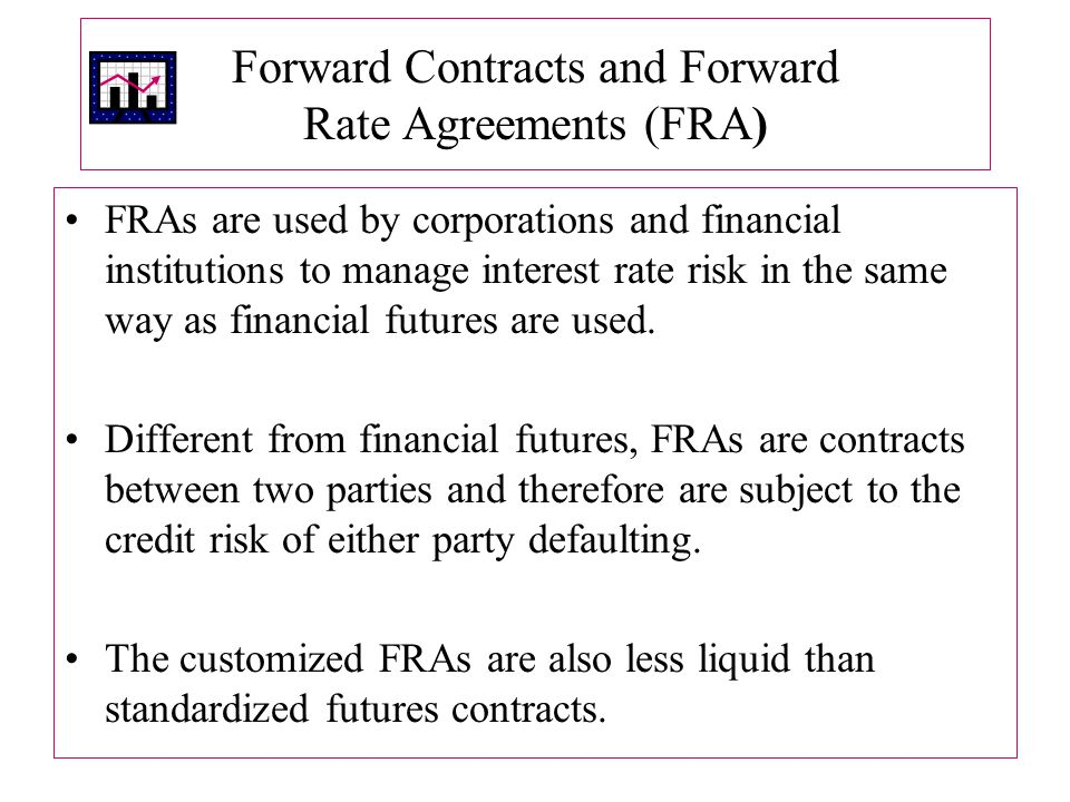 Forward Contracts and Forward Rate Agreements (FRA) FRAs are used by corporations and financial institutions to manage interest rate risk in the same way as financial futures are used.