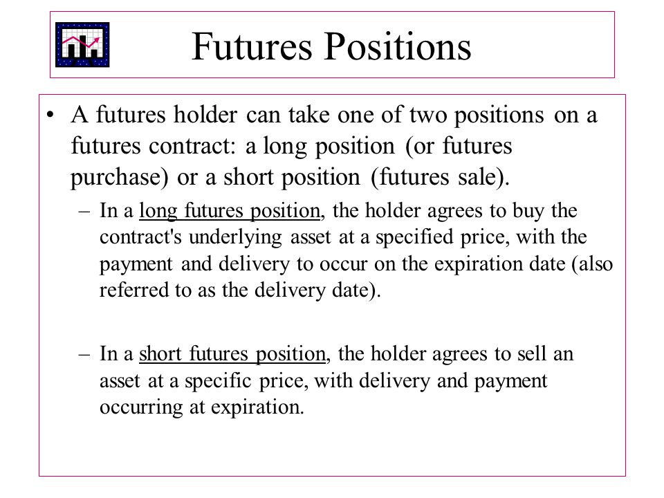 Futures Positions A futures holder can take one of two positions on a futures contract: a long position (or futures purchase) or a short position (futures sale).